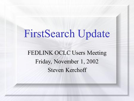 FirstSearch Update FEDLINK OCLC Users Meeting Friday, November 1, 2002 Steven Kerchoff.
