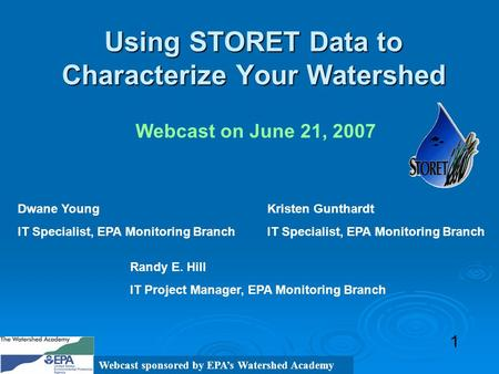 Using STORET Data to Characterize Your Watershed 1 Webcast on June 21, 2007 Randy E. Hill IT Project Manager, EPA Monitoring Branch Dwane Young IT Specialist,