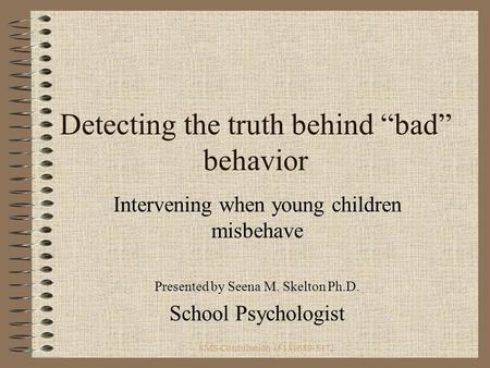 "SMS Consultation (513) 659-5472 Detecting the truth behind ""bad"" behavior Intervening when young children misbehave Presented by Seena M. Skelton Ph.D."