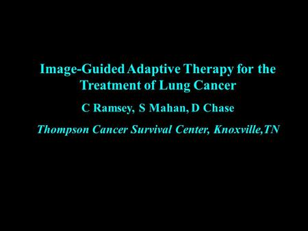 Image-Guided Adaptive Therapy for the Treatment of Lung Cancer C Ramsey, S Mahan, D Chase Thompson Cancer Survival Center, Knoxville,TN.