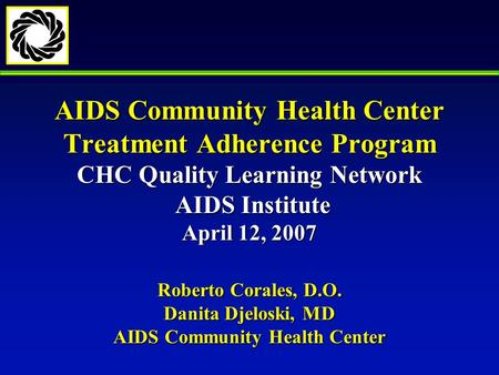 AIDS Community Health Center Treatment Adherence Program CHC Quality Learning Network AIDS Institute April 12, 2007 Roberto Corales, D.O. Danita Djeloski,