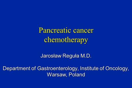 Pancreatic cancer chemotherapy Jarosław Reguła M.D. Department of Gastroenterology, Institute of Oncology, Warsaw, Poland.