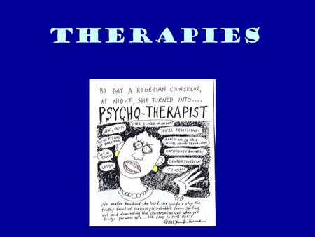 Therapies. Psychotherapy  A systematic interaction between a therapist and a client that brings psychological principles to bear on a client's thoughts,