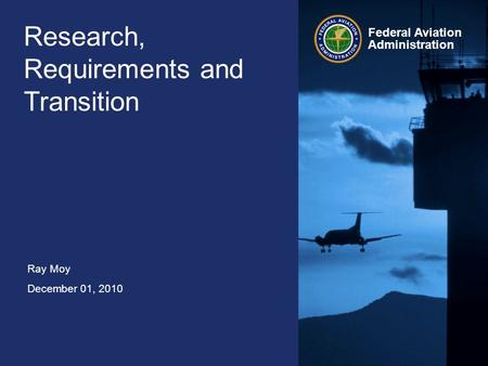 Ray Moy December 01, 2010 Federal Aviation Administration Research, Requirements and Transition.