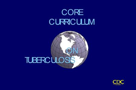 Core Curriculum Contents Introduction Transmission and Pathogenesis Epidemiology of TB in the U.S. Testing for TB Disease and Infection Diagnosis of TB.
