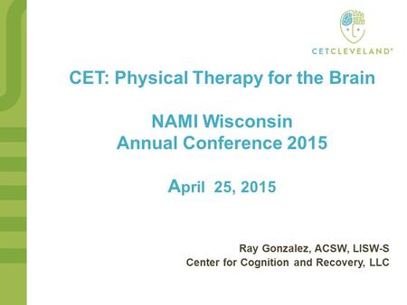CET: Physical Therapy for the Brain NAMI Wisconsin Annual Conference 2015 A pril 25, 2015 Ray Gonzalez, ACSW, LISW-S Center for Cognition and Recovery,
