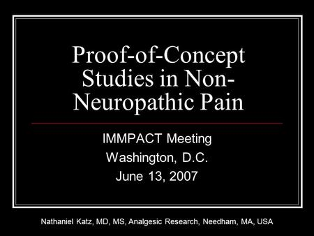 Proof-of-Concept Studies in Non- Neuropathic Pain IMMPACT Meeting Washington, D.C. June 13, 2007 Nathaniel Katz, MD, MS, Analgesic Research, Needham, MA,