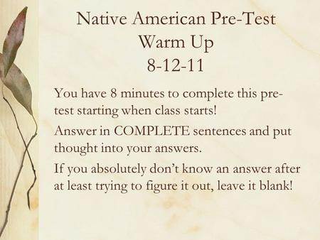 Native American Pre-Test Warm Up 8-12-11 You have 8 minutes to complete this pre- test starting when class starts! Answer in COMPLETE sentences and put.