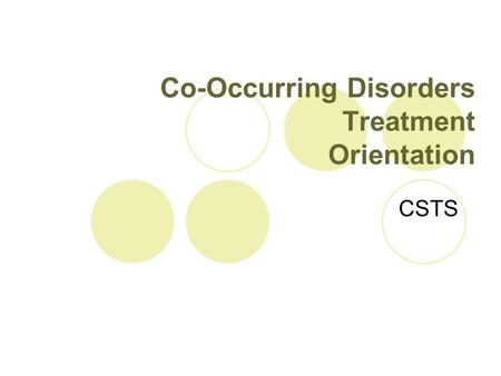 Co-Occurring Disorders Treatment Orientation CSTS.
