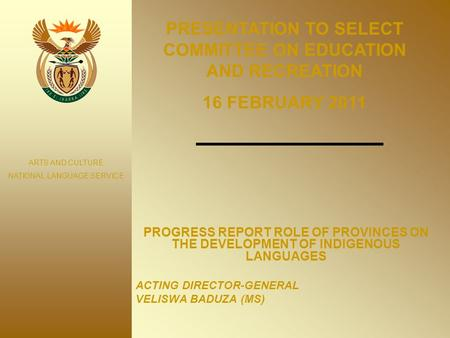 PROGRESS REPORT ROLE OF PROVINCES ON THE DEVELOPMENT OF INDIGENOUS LANGUAGES ACTING DIRECTOR-GENERAL VELISWA BADUZA (MS) ARTS AND CULTURE NATIONAL LANGUAGE.