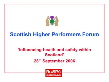 Scottish Higher Performers Forum 'Influencing health and safety within Scotland' 28 th September 2006.