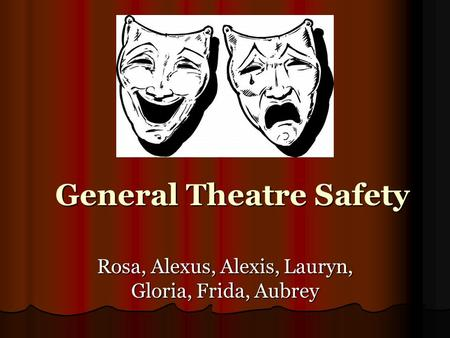 General Theatre Safety Rosa, Alexus, Alexis, Lauryn, Gloria, Frida, Aubrey.