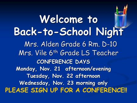 Welcome to Back-to-School Night Mrs. Alden Grade 6 Rm. D-10 Mrs. Vile 6 th Grade LS Teacher CONFERENCE DAYS Monday, Nov. 21 afternoon/evening Tuesday,