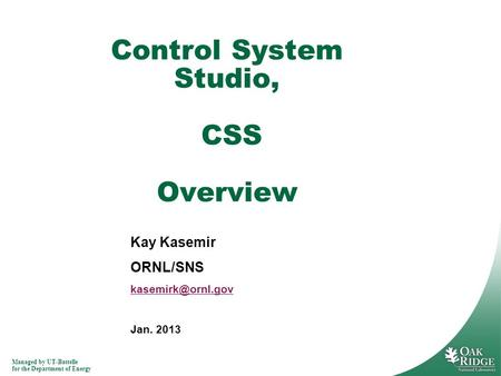 Managed by UT-Battelle for the Department of Energy Kay Kasemir ORNL/SNS Jan. 2013 Control System Studio, CSS Overview.