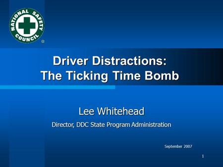 1 Driver Distractions: The Ticking Time Bomb Lee Whitehead Director, DDC State Program Administration September 2007.