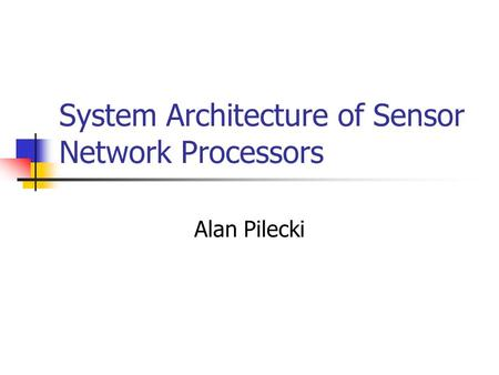 System Architecture of Sensor Network Processors Alan Pilecki.