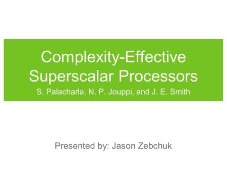 Complexity-Effective Superscalar Processors S. Palacharla, N. P. Jouppi, and J. E. Smith Presented by: Jason Zebchuk.