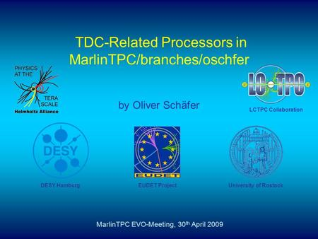TDC-Related Processors in MarlinTPC/branches/oschfer by Oliver Schäfer MarlinTPC EVO-Meeting, 30 th April 2009 University of Rostock DESY Hamburg EUDET.
