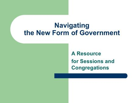 Navigating the New Form of Government A Resource for Sessions and Congregations.