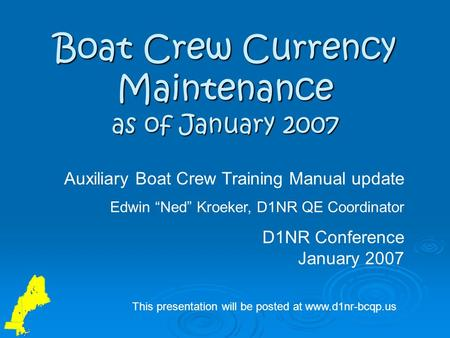"Boat Crew Currency Maintenance as of January 2007 Auxiliary Boat Crew Training Manual update Edwin ""Ned"" Kroeker, D1NR QE Coordinator D1NR Conference January."