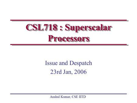Anshul Kumar, CSE IITD CSL718 : Superscalar Processors Issue and Despatch 23rd Jan, 2006.