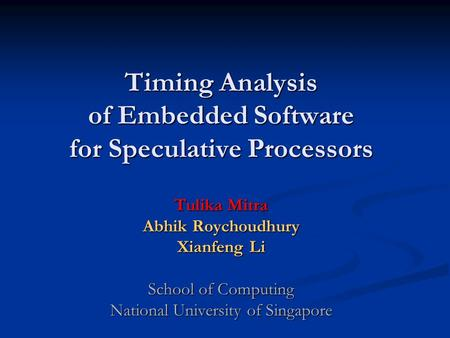 Timing Analysis of Embedded Software for Speculative Processors Tulika Mitra Abhik Roychoudhury Xianfeng Li School of Computing National University of.