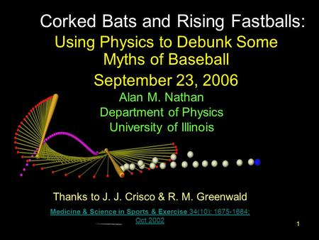 1 Corked Bats and Rising Fastballs: Using Physics to Debunk Some Myths of Baseball September 23, 2006 Thanks to J. J. Crisco & R. M. Greenwald Medicine.