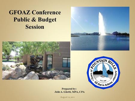 GFOAZ Conference Public & Budget Session Prepared by: Julie A. Ghetti, MPA, CPA August 12, 2011.