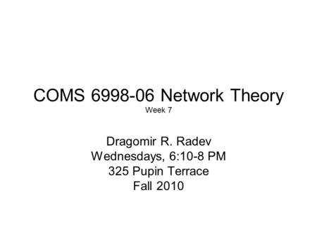 COMS 6998-06 Network Theory Week 7 Dragomir R. Radev Wednesdays, 6:10-8 PM 325 Pupin Terrace Fall 2010.