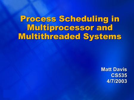 1 Process Scheduling in Multiprocessor and Multithreaded Systems Matt Davis CS5354/7/2003.