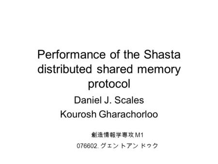 Performance of the Shasta distributed shared memory protocol Daniel J. Scales Kourosh Gharachorloo 創造情報学専攻 M1 076602. グェン トアン ドゥク.