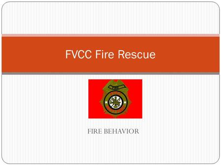 FIRE BEHAVIOR FVCC Fire Rescue. OBJECTIVES 2-2.1Identify the following terms: (3-3.10) 2-2.1.1Fire/combustion 2-2.1.2Heat 2-2.1.3Ignition temperature.