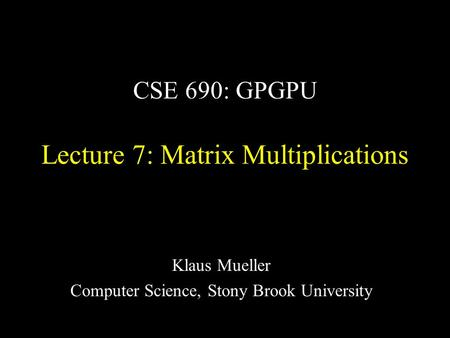 CSE 690: GPGPU Lecture 7: Matrix Multiplications Klaus Mueller Computer Science, Stony Brook University.