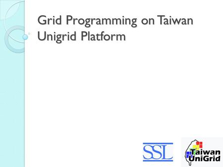 Grid Programming on Taiwan Unigrid Platform. Outline Introduction to Taiwan Unigrid How to use Taiwan Unigrid.