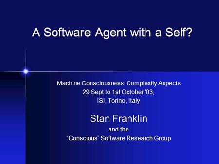 "A Software Agent with a Self? Machine Consciousness: Complexity Aspects 29 Sept to 1st October '03, ISI, Torino, Italy Stan Franklin and the ""Conscious"""