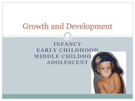 INFANCY EARLY CHILDHOOD MIDDLE CHILDHOOD ADOLESCENT Growth and Development.