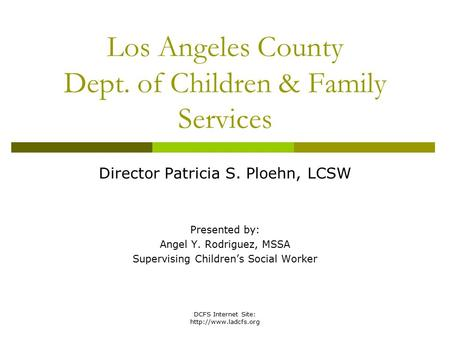 DCFS Internet Site:  Los Angeles County Dept. of Children & Family Services Director Patricia S. Ploehn, LCSW Presented by: Angel.
