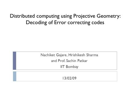 Distributed computing using Projective Geometry: Decoding of Error correcting codes Nachiket Gajare, Hrishikesh Sharma and Prof. Sachin Patkar IIT Bombay.