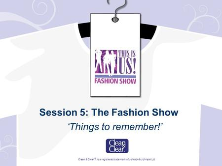 Session 5: The Fashion Show 'Things to remember!' Clean & Clear ® is a registered trade mark of Johnson & Johnson Ltd.