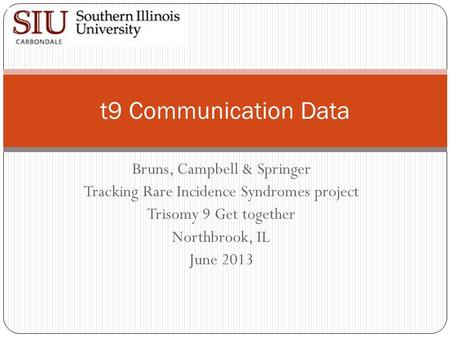 Bruns, Campbell & Springer Tracking Rare Incidence Syndromes project Trisomy 9 Get together Northbrook, IL June 2013 t9 Communication Data.