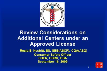 CBER 1 Review Considerations on Additional Centers under an Approved License Rosia E. Nesbitt, BS, SBB(ASCP), CQA(ASQ) Consumer Safety Officer CBER, OBRR,