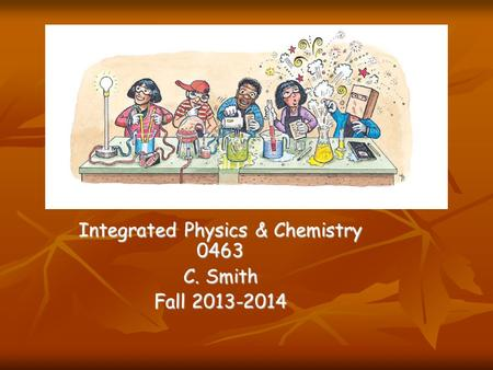 Integrated Physics & Chemistry 0463 C. Smith Fall 2013-2014.