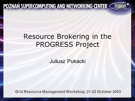 Resource Brokering in the PROGRESS Project Juliusz Pukacki Grid Resource Management Workshop, 21-22 October 2003.