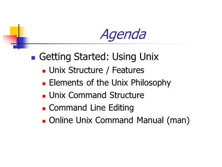 Agenda Getting Started: Using Unix Unix Structure / Features Elements of the Unix Philosophy Unix Command Structure Command Line Editing Online Unix Command.
