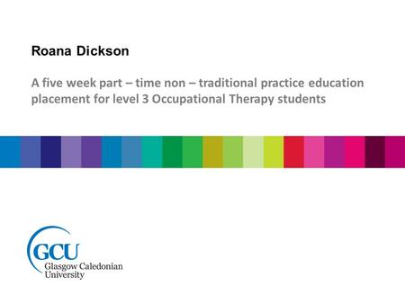Roana Dickson A five week part – time non – traditional practice education placement for level 3 Occupational Therapy students.