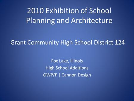 Grant Community High School District 124 Fox Lake, Illinois High School Additions OWP/P | Cannon Design 2010 Exhibition of School Planning and Architecture.