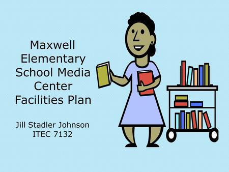 Maxwell Elementary School Media Center Facilities Plan Jill Stadler Johnson ITEC 7132.