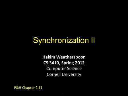 Synchronization II Hakim Weatherspoon CS 3410, Spring 2012 Computer Science Cornell University P&H Chapter 2.11.