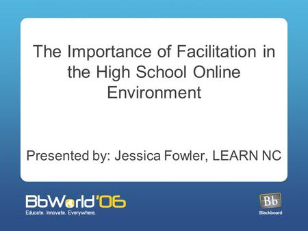 The Importance of Facilitation in the High School Online Environment Presented by: Jessica Fowler, LEARN NC.