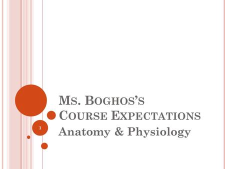 M S. B OGHOS ' S C OURSE E XPECTATIONS Anatomy & Physiology 1.